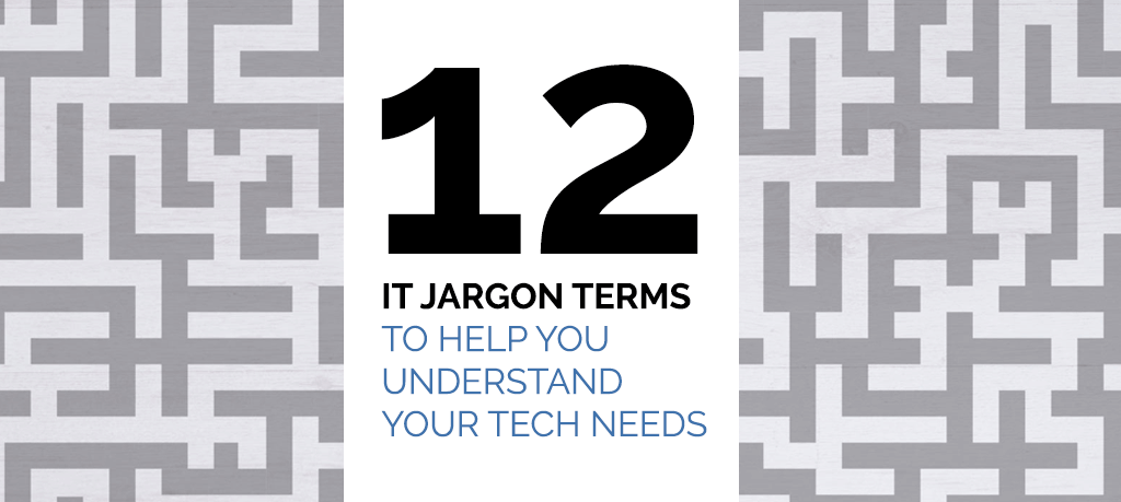 12 IT Jargon Terms to Help You Understand Your Tech Needs
