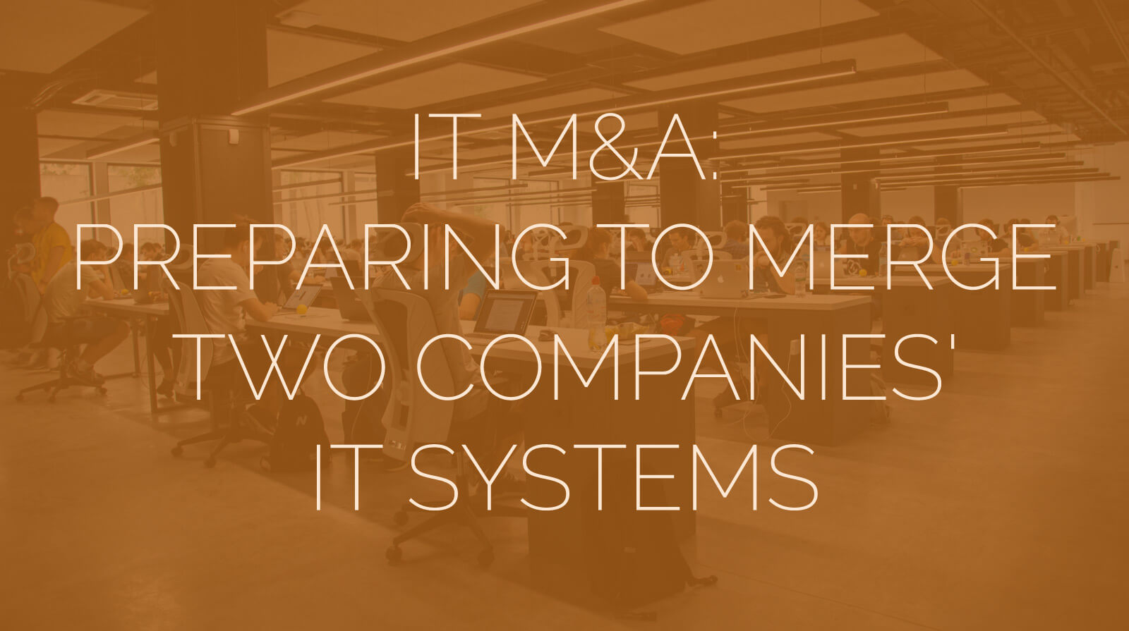 IT M&A - Preparing to Merge Two Companies IT Systems