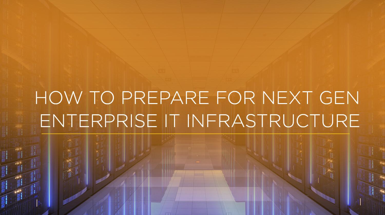 How to Prepare for Next Gen Enterprise IT Infrastructure